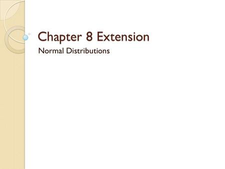 Chapter 8 Extension Normal Distributions. Objectives Recognize normally distributed data Use the characteristics of the normal distribution to solve problems.