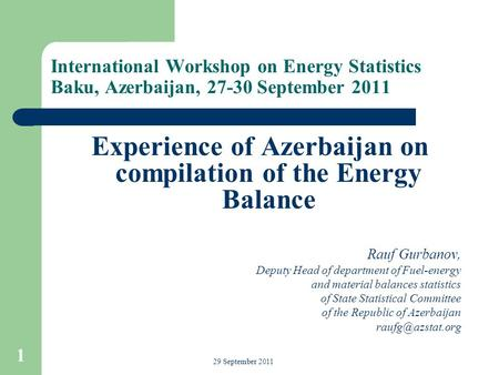 International Workshop on Energy Statistics Baku, Azerbaijan, 27-30 September 2011 Experience of Azerbaijan on compilation of the Energy Balance Rauf Gurbanov,
