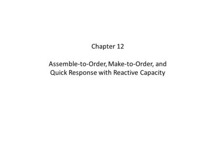 Chapter 12 Assemble-to-Order, Make-to-Order, and Quick Response with Reactive Capacity.