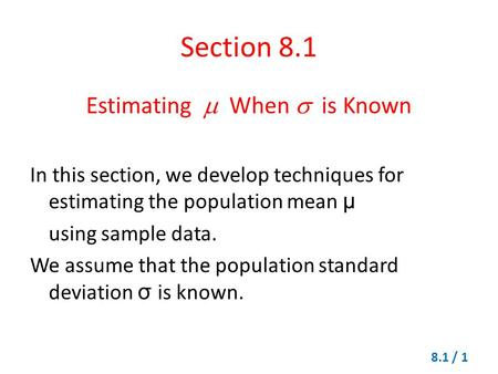 Section 8.1 Estimating  When  is Known In this section, we develop techniques for estimating the population mean μ using sample data. We assume that.