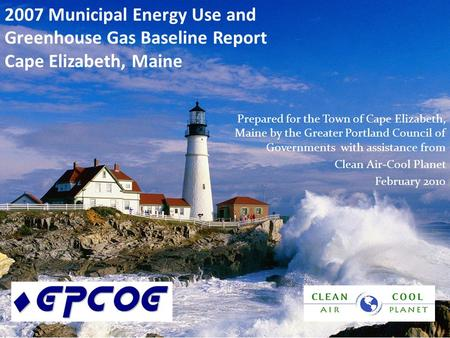 2007 Municipal Energy Use and Greenhouse Gas Baseline Report Cape Elizabeth, Maine Prepared for the Town of Cape Elizabeth, Maine by the Greater Portland.