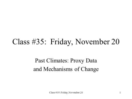 Class #35: Friday, November 201 Past Climates: Proxy Data and Mechanisms of Change.