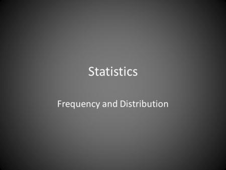 Statistics Frequency and Distribution. We interrupt this lecture for the following… Significant digits You should not report numbers with more significant.