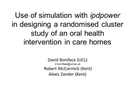 Use of simulation with ipdpower in designing a randomised cluster study of an oral health intervention in care homes David Boniface (UCL)