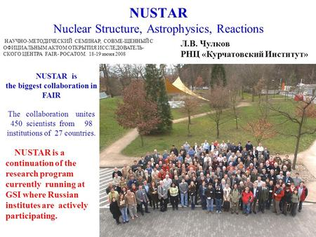 NUSTAR Nuclear Structure, Astrophysics, Reactions NUSTAR is the biggest collaboration in FAIR The collaboration unites 450 scientists from 98 institutions.