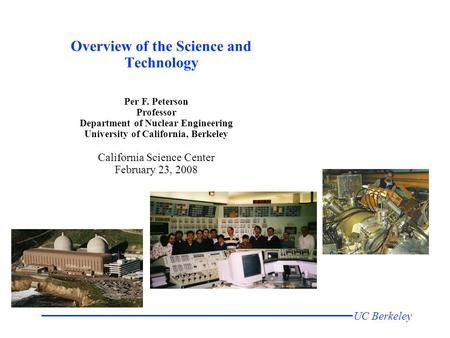UC Berkeley Per F. Peterson Professor Department of Nuclear Engineering University of California, Berkeley California Science Center February 23, 2008.