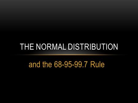 And the 68-95-99.7 Rule THE NORMAL DISTRIBUTION. SKEWED DISTRIBUTIONS & OUTLIERS.