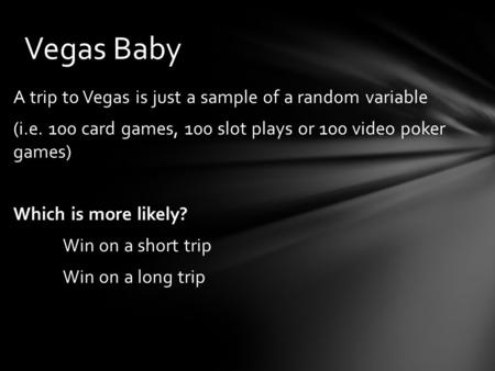 Vegas Baby A trip to Vegas is just a sample of a random variable (i.e. 100 card games, 100 slot plays or 100 video poker games) Which is more likely? Win.