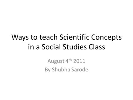 Ways to teach Scientific Concepts in a Social Studies Class August 4 th 2011 By Shubha Sarode.