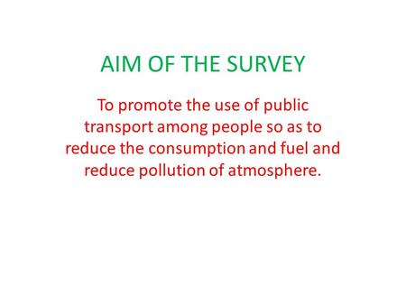 AIM OF THE SURVEY To promote the use of public transport among people so as to reduce the consumption and fuel and reduce pollution of atmosphere.