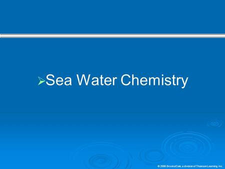 © 2006 Brooks/Cole, a division of Thomson Learning, Inc.  Sea Water Chemistry.