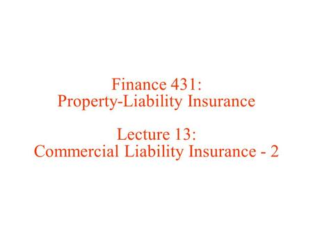 Finance 431: Property-Liability Insurance Lecture 13: Commercial Liability Insurance - 2.