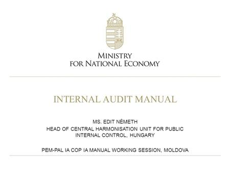 INTERNAL AUDIT MANUAL MS. EDIT NÉMETH HEAD OF CENTRAL HARMONISATION UNIT FOR PUBLIC INTERNAL CONTROL, HUNGARY PEM-PAL IA COP IA MANUAL WORKING SESSION,