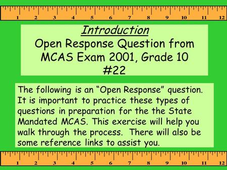 "Introduction Open Response Question from MCAS Exam 2001, Grade 10 #22 The following is an ""Open Response"" question. It is important to practice these types."