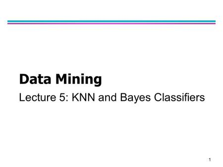1 Data Mining Lecture 5: KNN and Bayes Classifiers.