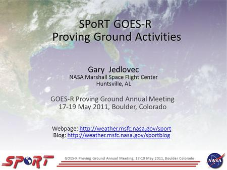 GOES-R Proving Ground Annual Meeting, 17-19 May 2011, Boulder Colorado SPoRT GOES-R Proving Ground Activities GOES-R Proving Ground Annual Meeting 17-19.