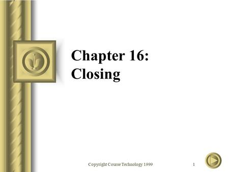 Copyright Course Technology 1999 1 Chapter 16: Closing.