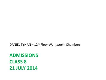 ADMISSIONS CLASS 8 21 JULY 2014 DANIEL TYNAN – 12 th Floor Wentworth Chambers.