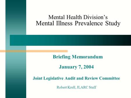 Mental Health Division's Mental Illness Prevalence Study Briefing Memorandum January 7, 2004 Joint Legislative Audit and Review Committee Robert Krell,