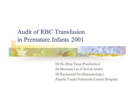 Audit of RBC Transfusion in Premature Infants 2001 Dr Ho Hing Tung (Paediatrics) Dr Sherman Lee (Clinical Audit) Dr Raymond Chu (Haematology) Pamela Youde.