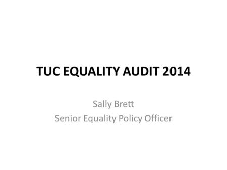 TUC EQUALITY AUDIT 2014 Sally Brett Senior Equality Policy Officer.