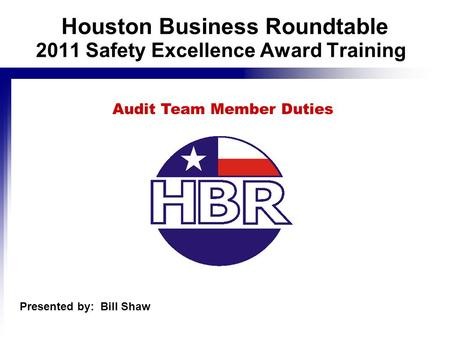 2011 Safety Excellence Award Training Audit Team Member Duties Houston Business Roundtable Presented by: Bill Shaw.