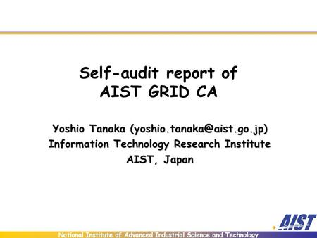 National Institute of Advanced Industrial Science and Technology Self-audit report of AIST GRID CA Yoshio Tanaka Information.