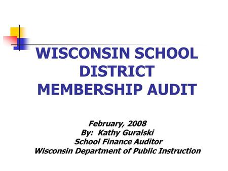WISCONSIN SCHOOL DISTRICT MEMBERSHIP AUDIT February, 2008 By: Kathy Guralski School Finance Auditor Wisconsin Department of Public Instruction.