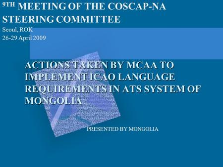 ACTIONS TAKEN BY MCAA TO IMPLEMENT ICAO LANGUAGE REQUIREMENTS IN ATS SYSTEM OF MONGOLIA 9TH MEETING OF THE COSCAP-NA STEERING COMMITTEE Seoul, ROK 26-29.