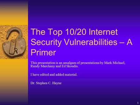 1 The Top 10/20 Internet Security Vulnerabilities – A Primer This presentation is an amalgam of presentations by Mark Michael, Randy Marchany and Ed Skoudis.