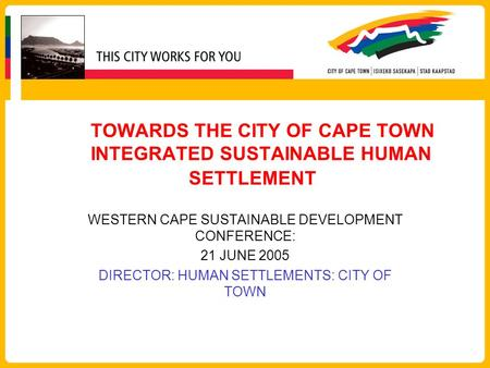 TOWARDS THE CITY OF CAPE TOWN INTEGRATED SUSTAINABLE HUMAN SETTLEMENT WESTERN CAPE SUSTAINABLE DEVELOPMENT CONFERENCE: 21 JUNE 2005 DIRECTOR: HUMAN SETTLEMENTS: