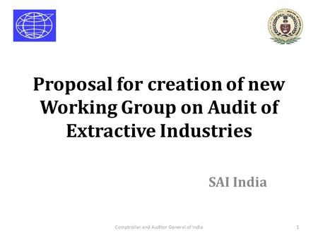 Proposal for creation of new Working Group on Audit of Extractive Industries SAI India Comptroller and Auditor General of India1.