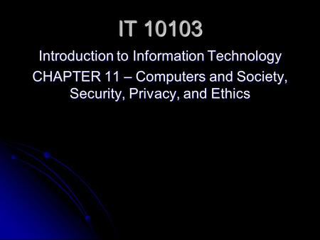 IT 10103 Introduction to Information Technology CHAPTER 11 – Computers and Society, Security, Privacy, and Ethics.