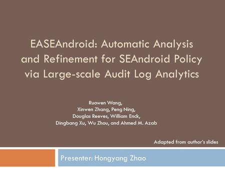 EASEAndroid: Automatic Analysis and Refinement for SEAndroid Policy via Large-scale Audit Log Analytics Presenter: Hongyang Zhao Ruowen Wang, Xinwen Zhang,