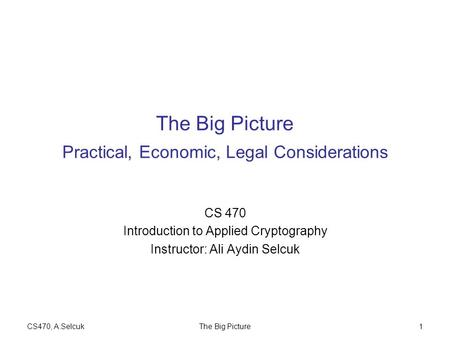 CS470, A.SelcukThe Big Picture1 The Big Picture Practical, Economic, Legal Considerations CS 470 Introduction to Applied Cryptography Instructor: Ali Aydin.