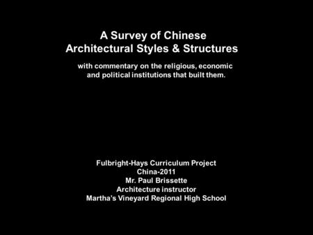 A Survey of Chinese Architectural Styles & Structures with commentary on the religious, economic and political institutions that built them. Fulbright-Hays.