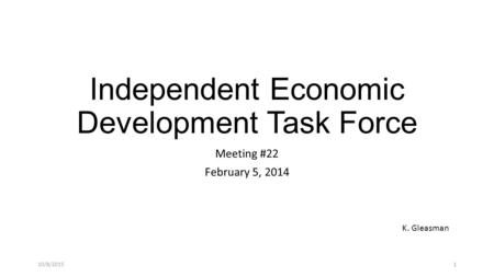Independent Economic Development Task Force Meeting #22 February 5, 2014 K. Gleasman 10/8/20151.