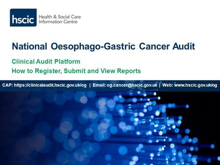 National Oesophago-Gastric Cancer Audit Clinical Audit Platform How to Register, Submit and View Reports CAP: https://clinicalaudit.hscic.gov.uk/og |