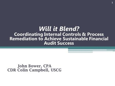 Will it Blend? Coordinating Internal Controls & Process Remediation to Achieve Sustainable Financial Audit Success John Bower, CPA CDR Colin Campbell,