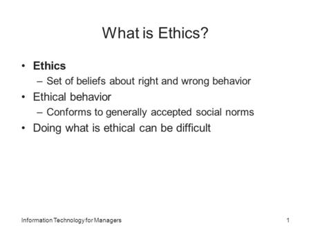 What is Ethics? Ethics –Set of beliefs about right and wrong behavior Ethical behavior –Conforms to generally accepted social norms Doing what is ethical.