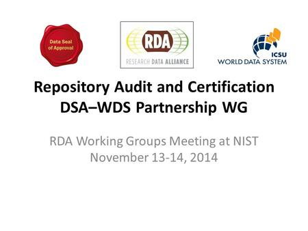 Repository Audit and Certification DSA–WDS Partnership WG RDA Working Groups Meeting at NIST November 13-14, 2014.