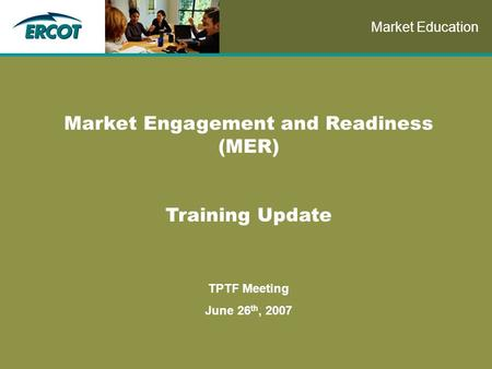 Role of Account Management at ERCOT Market Engagement and Readiness (MER) Training Update TPTF Meeting June 26 th, 2007 Market Education.