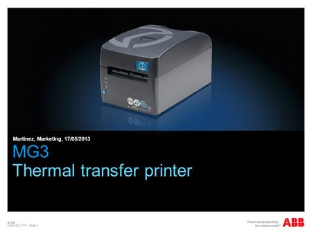 © ABB Month DD, YYYY | Slide 1 MG3 Thermal transfer printer Martinez, Marketing, 17/05/2013.