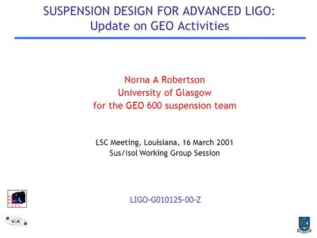 SUSPENSION DESIGN FOR ADVANCED LIGO: Update on GEO Activities Norna A Robertson University of Glasgow for the GEO 600 suspension team LSC Meeting, Louisiana,