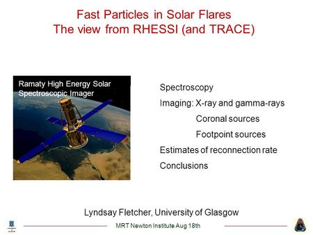 Lyndsay Fletcher, University of Glasgow Ramaty High Energy Solar Spectroscopic Imager Fast Particles in Solar Flares The view from RHESSI (and TRACE) MRT.