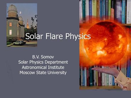 Solar Flare Physics B.V. Somov Solar Physics Department Astronomical Institute Moscow State University My friend Eric.