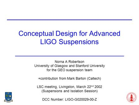 Conceptual Design for Advanced LIGO Suspensions Norna A Robertson University of Glasgow and Stanford University for the GEO suspension team +contribution.