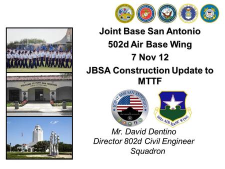 Joint Base San Antonio 502d Air Base Wing 7 Nov 12 JBSA Construction Update to MTTF Mr. David Dentino Director 802d Civil Engineer Squadron.
