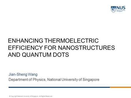 © Copyright National University of Singapore. All Rights Reserved. ENHANCING THERMOELECTRIC EFFICIENCY FOR NANOSTRUCTURES AND QUANTUM DOTS Jian-Sheng Wang.