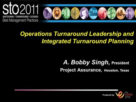 Produced by: Operations Turnaround Leadership and Integrated Turnaround Planning A. Bobby Singh, President Project Assurance, Houston, Texas.